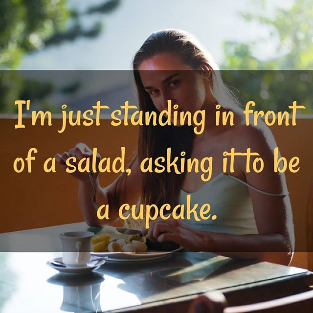I'm just standing in front of a salad, asking it to be a cupcake. Lol