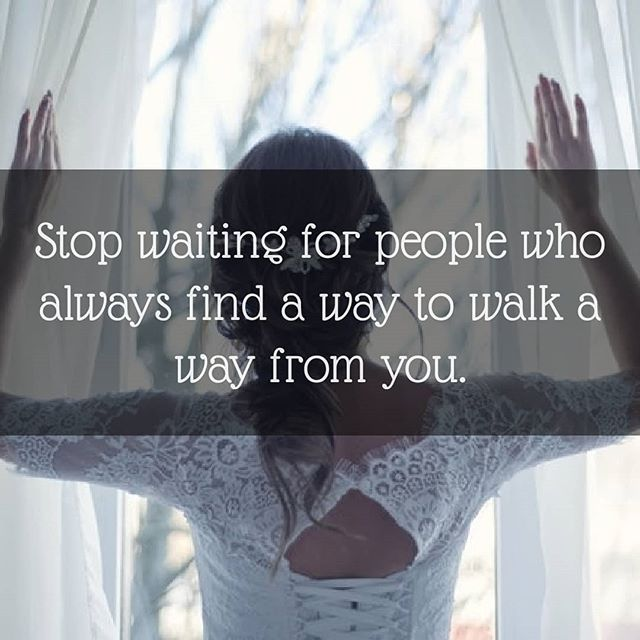 Stop waiting for people who always find a way to walk a way from you..